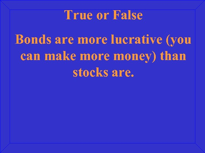 True or False Bonds are more lucrative (you can make more money) than stocks