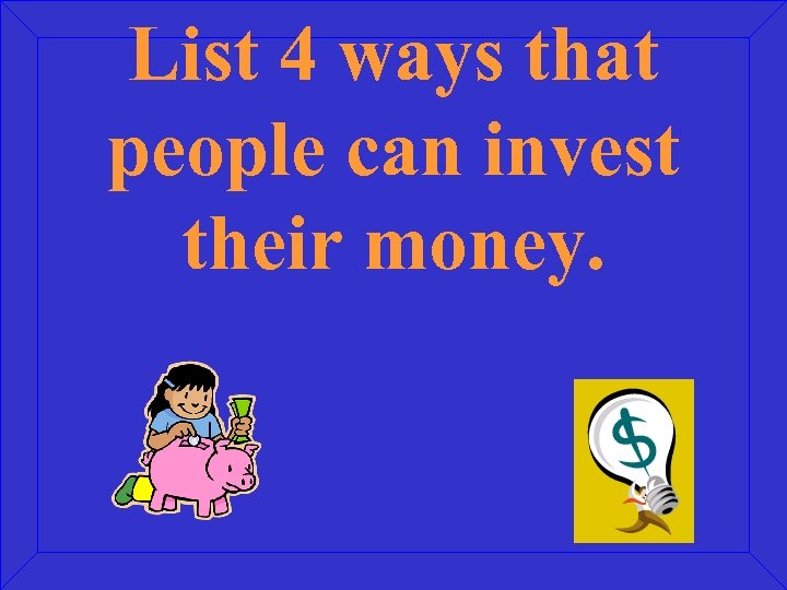 List 4 ways that people can invest their money.