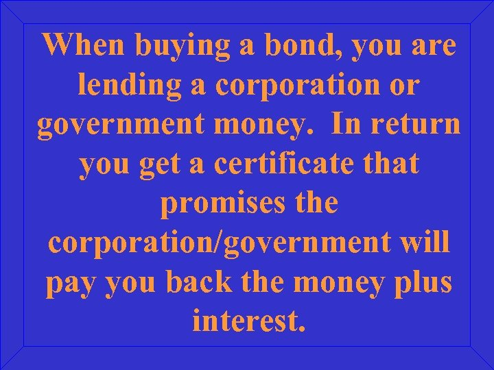 When buying a bond, you are lending a corporation or government money. In return