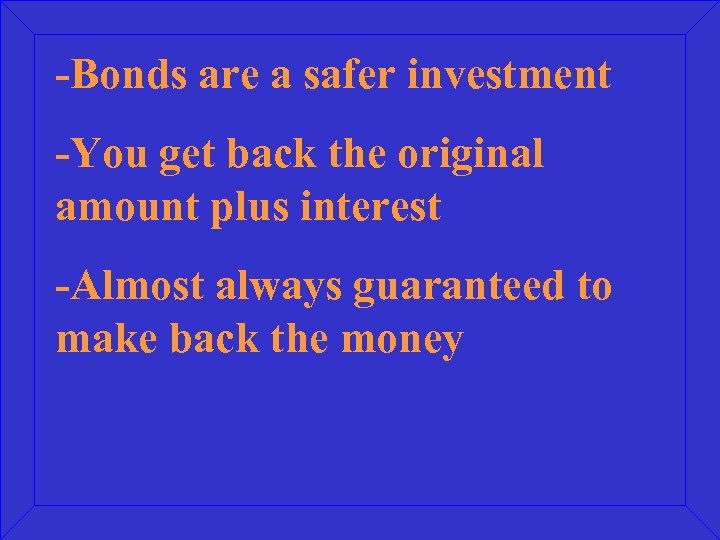 -Bonds are a safer investment -You get back the original amount plus interest -Almost