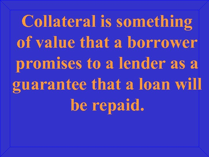 Collateral is something of value that a borrower promises to a lender as a