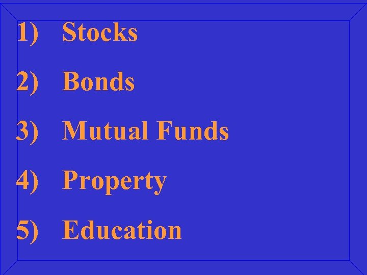1) Stocks 2) Bonds 3) Mutual Funds 4) Property 5) Education
