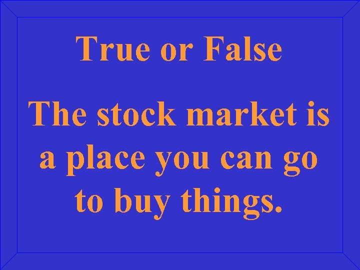 True or False The stock market is a place you can go to buy