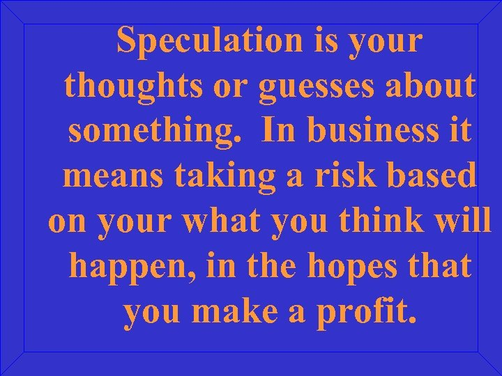 Speculation is your thoughts or guesses about something. In business it means taking a