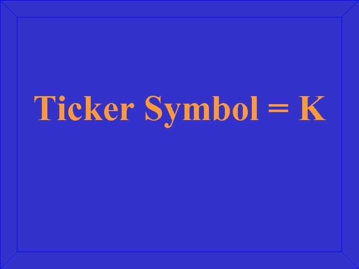 Ticker Symbol = K