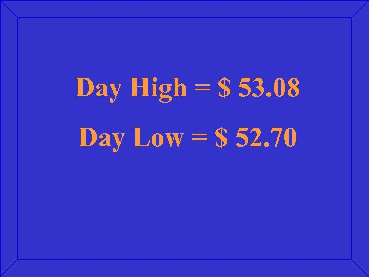 Day High = $ 53. 08 Day Low = $ 52. 70