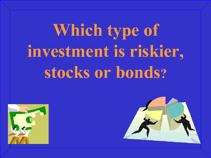 Which type of investment is riskier, stocks or bonds?