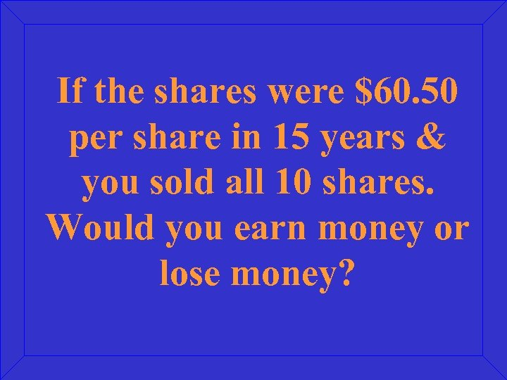 If the shares were $60. 50 per share in 15 years & you sold