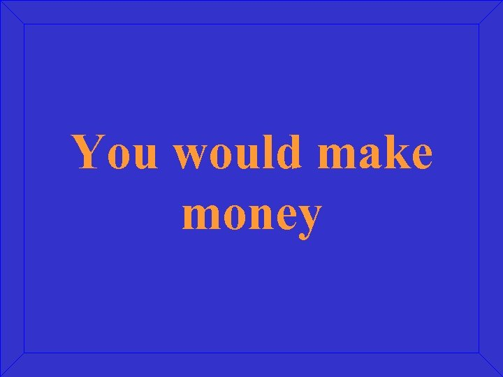 You would make money
