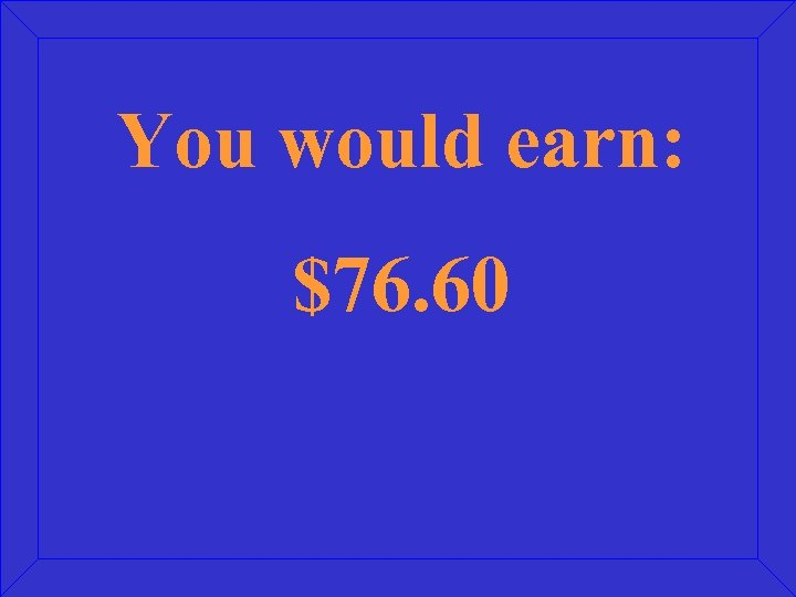 You would earn: $76. 60
