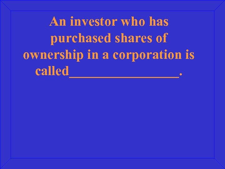 An investor who has purchased shares of ownership in a corporation is called________.