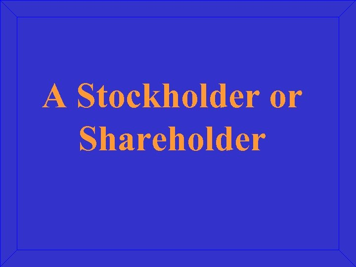 A Stockholder or Shareholder