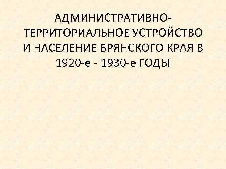 АДМИНИСТРАТИВНО ТЕРРИТОРИАЛЬНОЕ УСТРОЙСТВО И НАСЕЛЕНИЕ БРЯНСКОГО КРАЯ В 1920 е 1930 е ГОДЫ