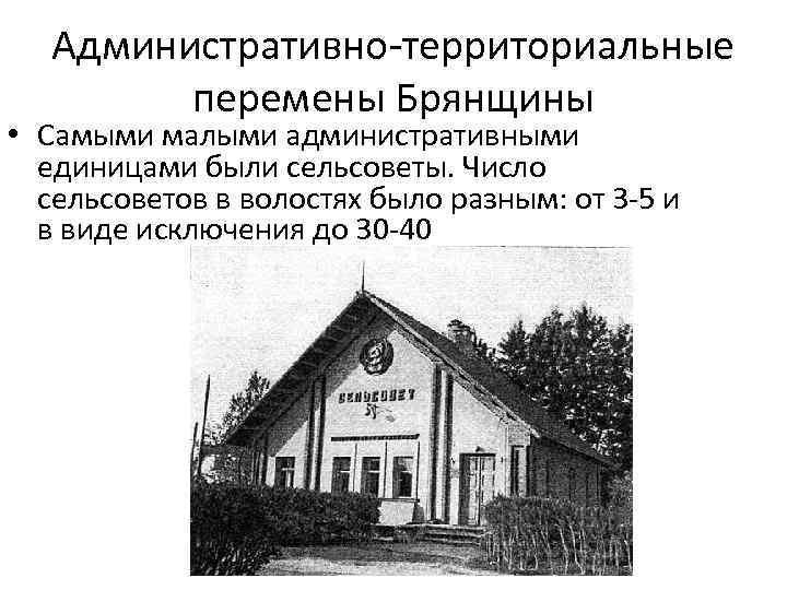 Административно территориальные перемены Брянщины • Самыми малыми административными единицами были сельсоветы. Число сельсоветов в
