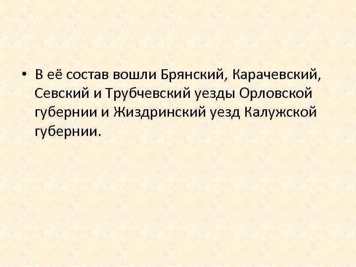 • В её состав вошли Брянский, Карачевский, Севский и Трубчевский уезды Орловской губернии