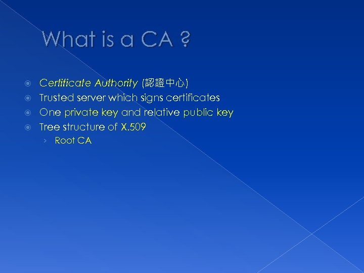 What is a CA ? Certificate Authority (認證中心) Trusted server which signs certificates One