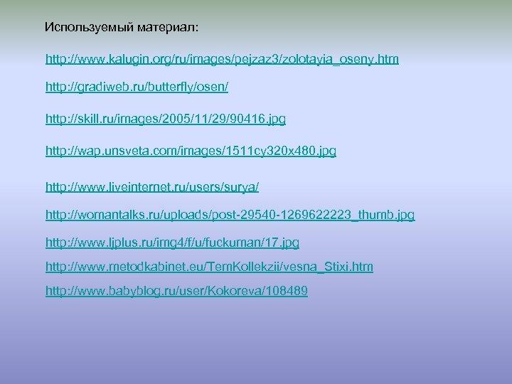 Используемый материал: http: //www. kalugin. org/ru/images/pejzaz 3/zolotayia_oseny. htm http: //gradiweb. ru/butterfly/osen/ http: //skill. ru/images/2005/11/29/90416.