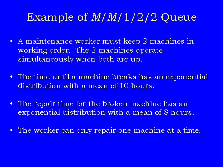 Example of M/M/1/2/2 Queue • A maintenance worker must keep 2 machines in working