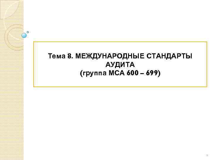 Тема 8. МЕЖДУНАРОДНЫЕ СТАНДАРТЫ АУДИТА (группа МСА 600 – 699) 1