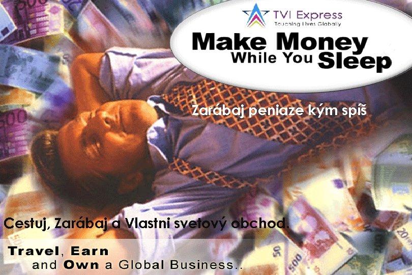Zarábaj peniaze kým spíš Cestuj, Zarábaj a Vlastni svetový obchod.