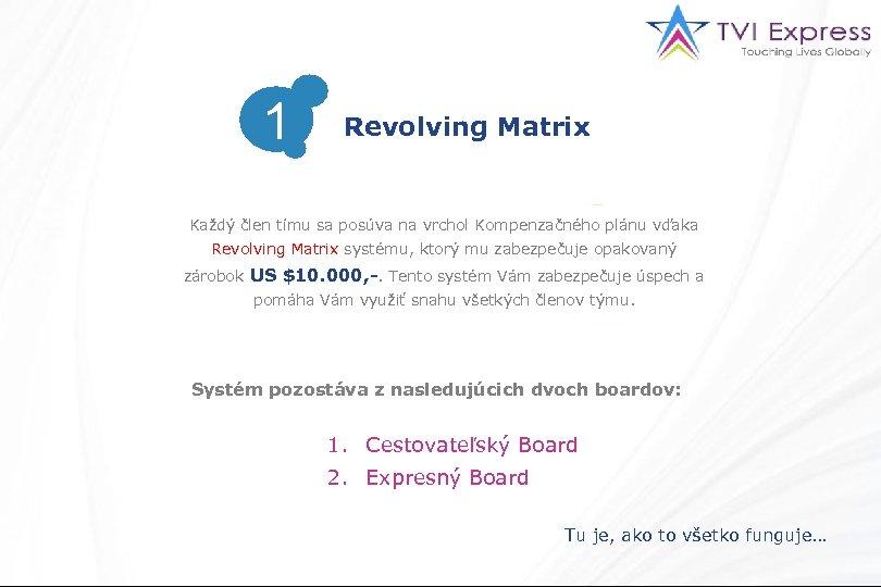 1 Revolving Matrix Každý člen tímu sa posúva na vrchol Kompenzačného plánu vďaka Revolving