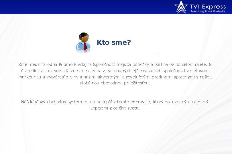 Kto sme? Sme medzinárodná Priamo Predajná Spoločnosť majúca pobočky a partnerov po celom svete.