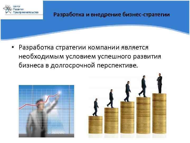 Разработка и внедрение бизнес-стратегии • Разработка стратегии компании является необходимым условием успешного развития бизнеса