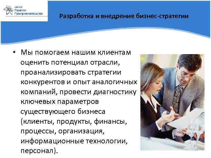 Разработка и внедрение бизнес-стратегии • Мы помогаем нашим клиентам оценить потенциал отрасли, проанализировать стратегии