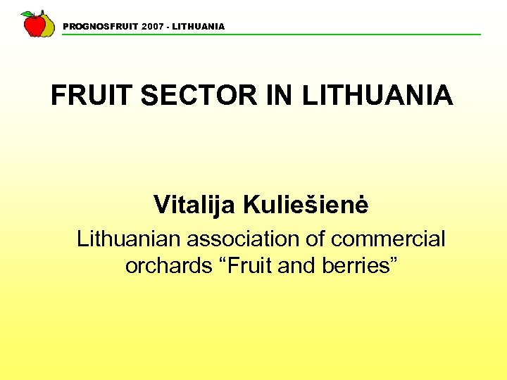 PROGNOSFRUIT 2007 - LITHUANIA FRUIT SECTOR IN LITHUANIA Vitalija Kuliešienė Lithuanian association of commercial