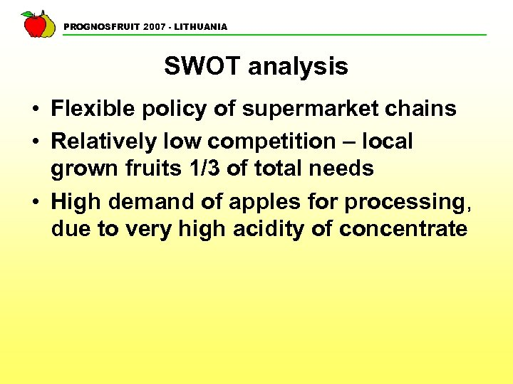 PROGNOSFRUIT 2007 - LITHUANIA SWOT analysis • Flexible policy of supermarket chains • Relatively