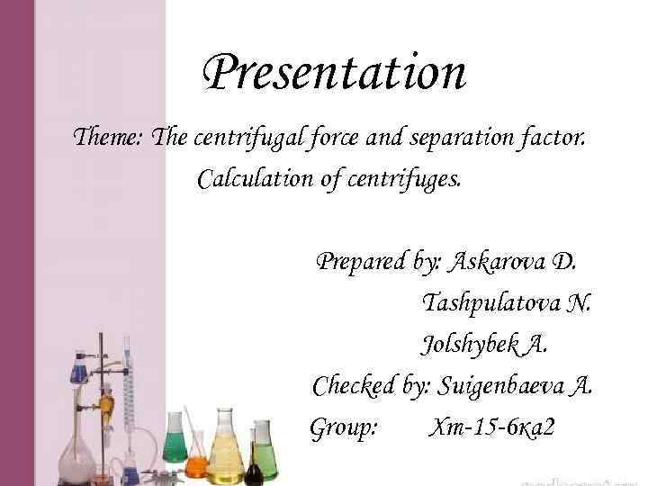 Presentation Theme: The centrifugal force and separation factor. Calculation of centrifuges. Prepared by: Askarova