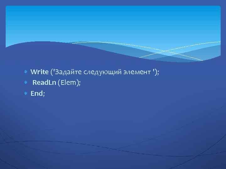 Write ('Задайте следующий элемент '); Read. Ln (Elem); End;