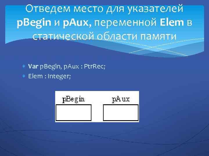 Отведем место для указателей p. Begin и p. Aux, переменной Elem в статической области