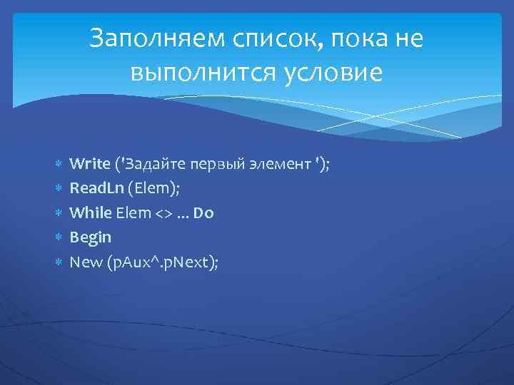 Заполняем список, пока не выполнится условие Write ('Задайте первый элемент '); Read. Ln (Elem);