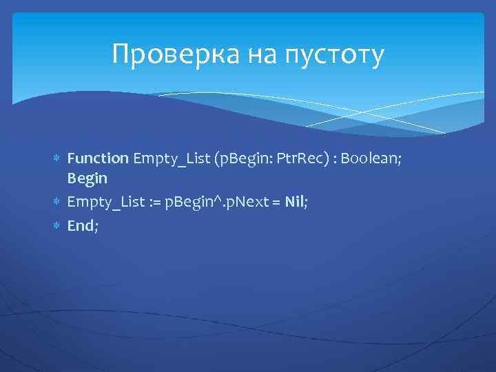 Проверка на пустоту Function Empty_List (p. Begin: Ptr. Rec) : Boolean; Begin Empty_List :