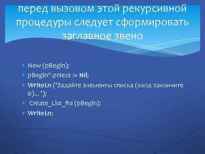 перед вызовом этой рекурсивной процедуры следует сформировать заглавное звено New (p. Begin); p. Begin^.