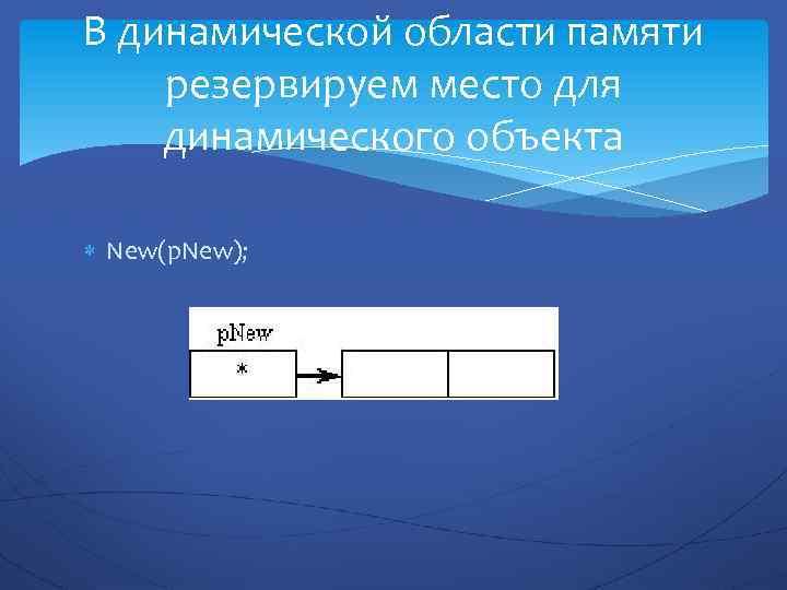 В динамической области памяти резервируем место для динамического объекта New(p. New);