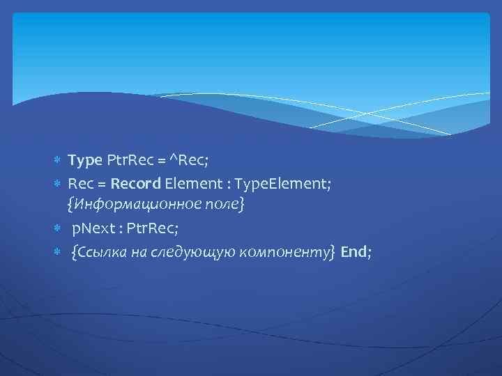 Type Ptr. Rec = ^Rec; Rec = Record Element : Type. Element; {Информационное