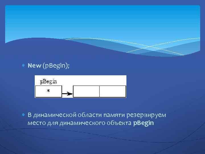 New (p. Begin); В динамической области памяти резервируем место для динамического объекта p.