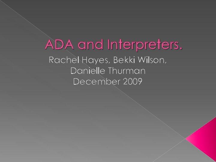 ADA and Interpreters. Rachel Hayes, Bekki Wilson, Danielle Thurman December 2009
