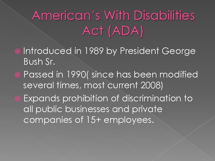 American's With Disabilities Act (ADA) Introduced in 1989 by President George Bush Sr. Passed