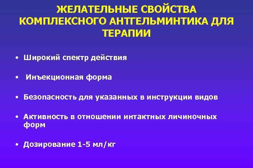 ЖЕЛАТЕЛЬНЫЕ СВОЙСТВА КОМПЛЕКСНОГО АНТГЕЛЬМИНТИКА ДЛЯ ТЕРАПИИ • Широкий спектр действия • Инъекционная форма •