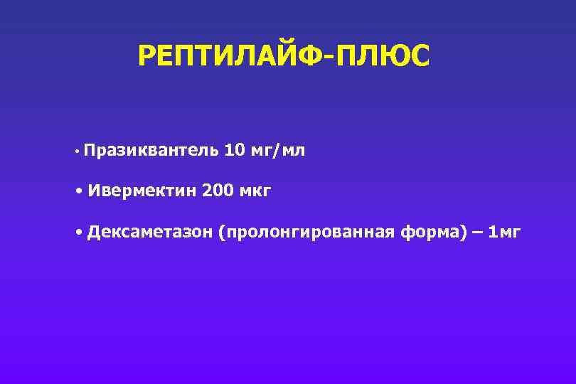 РЕПТИЛАЙФ-ПЛЮС • Празиквантель 10 мг/мл • Ивермектин 200 мкг • Дексаметазон (пролонгированная форма) –