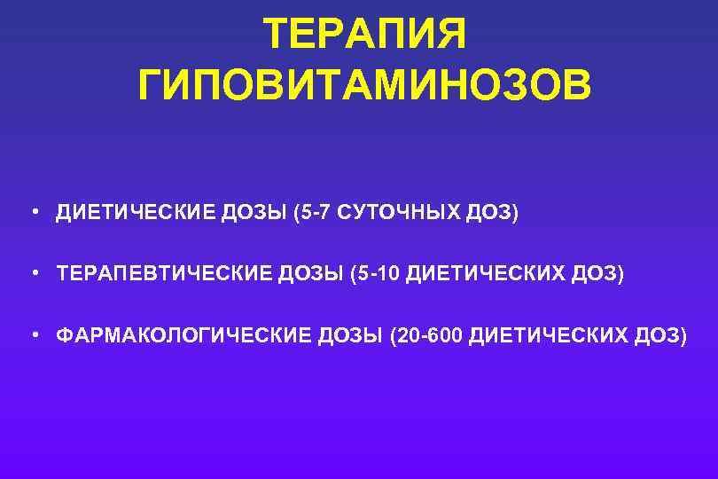 ТЕРАПИЯ ГИПОВИТАМИНОЗОВ • ДИЕТИЧЕСКИЕ ДОЗЫ (5 -7 СУТОЧНЫХ ДОЗ) • ТЕРАПЕВТИЧЕСКИЕ ДОЗЫ (5 -10