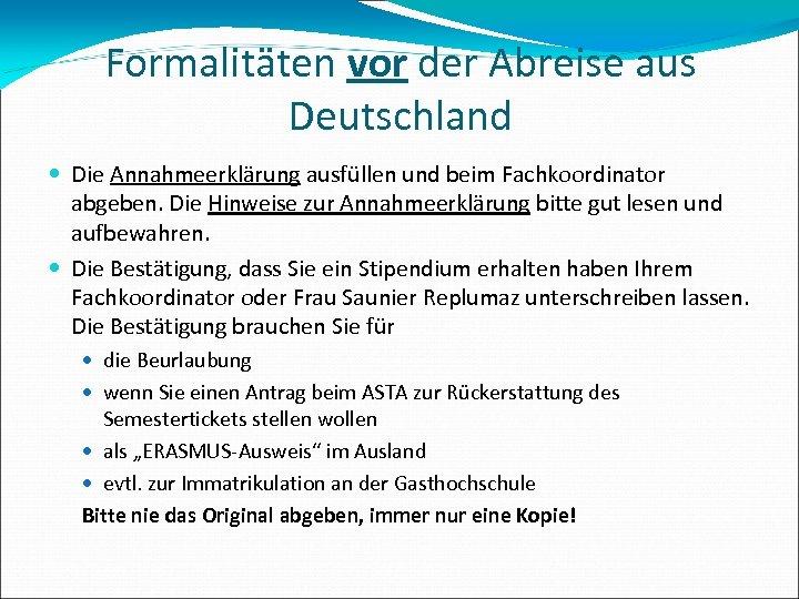 Formalitäten vor der Abreise aus Deutschland Die Annahmeerklärung ausfüllen und beim Fachkoordinator abgeben. Die