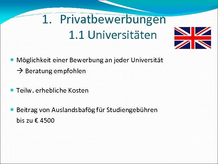 1. Privatbewerbungen 1. 1 Universitäten Möglichkeit einer Bewerbung an jeder Universität Beratung empfohlen Teilw.