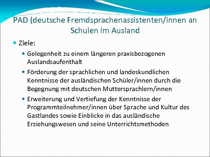 PAD (deutsche Fremdsprachenassistenten/innen an Schulen im Ausland Ziele: Gelegenheit zu einem längeren praxisbezogenen Auslandsaufenthalt