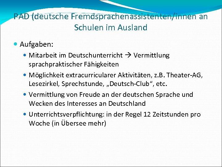 PAD (deutsche Fremdsprachenassistenten/innen an Schulen im Ausland Aufgaben: Mitarbeit im Deutschunterricht Vermittlung sprachpraktischer Fähigkeiten
