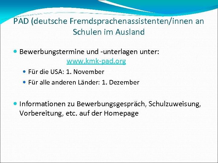 PAD (deutsche Fremdsprachenassistenten/innen an Schulen im Ausland Bewerbungstermine und -unterlagen unter: www. kmk-pad. org