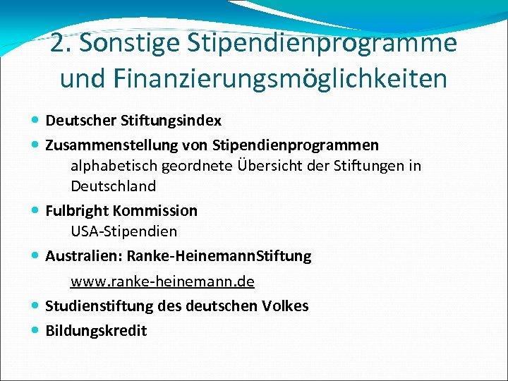 2. Sonstige Stipendienprogramme und Finanzierungsmöglichkeiten Deutscher Stiftungsindex Zusammenstellung von Stipendienprogrammen alphabetisch geordnete Übersicht der